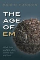 The Age of Em : Work, Love and Life When Robots Rule the Earth