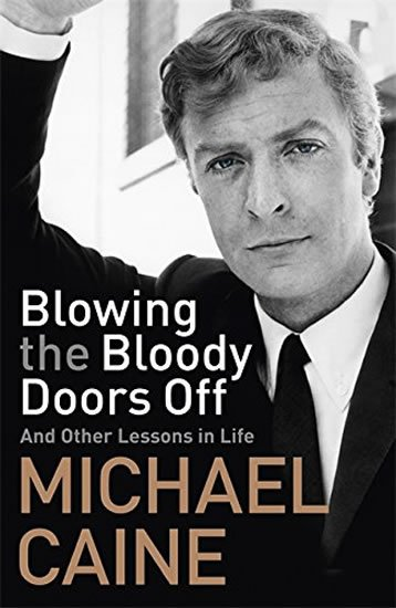 Blowing the Bloody Doors Off: And Other Lessons in Life - Michael Caine