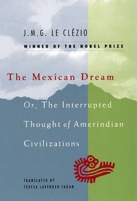 Mexican Dream: Or, the Interrupted Though of Amerindian Civilizations - LE CLEZIO