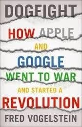 Dogfight: How Apple and Google Went to War and Started a Revolution - Fred Vogelstein