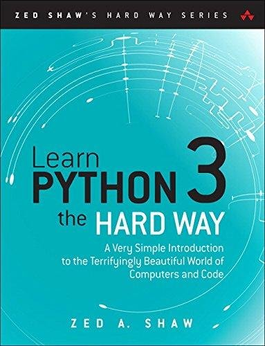 Learn Python 3 the Hard Way A Very Simple Introduction to the Terrifyingly Beautiful World of Computers and Code