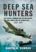 Deep Sea Hunters : RAF Coastal Command and the War Against the U-Boats and the German Navy 1939-1944