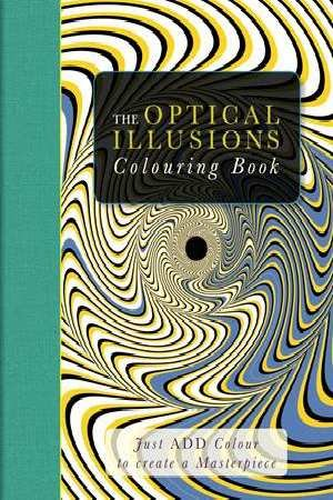 The Optical Illusions Colouring Book : Just Add Colour to Create a Masterpiece