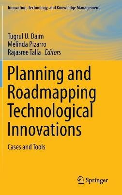 Planning and Roadmapping Technological Innovations: Cases and Tools - Tugrul U. Daim; Melinda Pizarro; Rajasree Talla