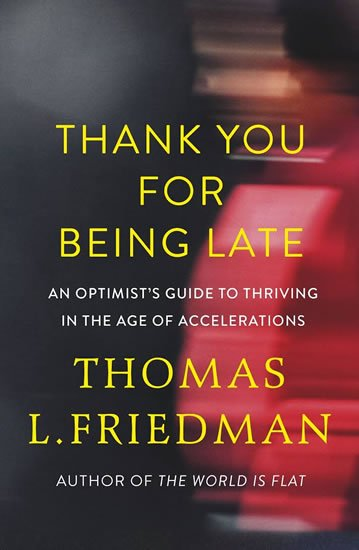Thank You for Being Late : An Optimist´s Guide to Thriving in the Age of Accelerations - Thomas L. Friedman