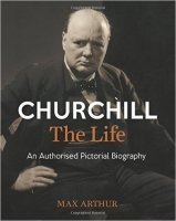 Churchill: The Life: An authorised pictorial biography - Arthur, M.