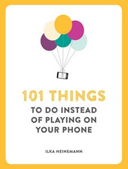 101 Things to Do Instead of Playing on Your Phone - Ilka Heinemann