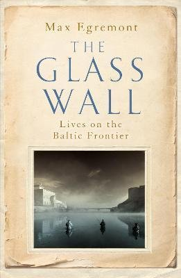 The Glass Wall : Lives on the Baltic Frontier - Max Egremont