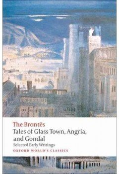 TALES OF GLASS TOWN, ANGRIA AND GONDAL: SELECTED EARLY WRITING (Oxford World´s Classics New Edition)
